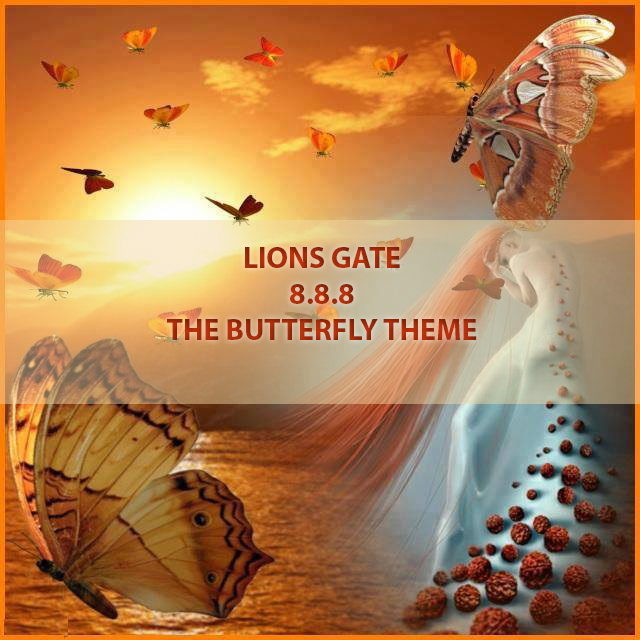 LION'S GATE – 8.8.8. EMERGENCE FROM THE CACOON- THE BUTTERFLY THEME